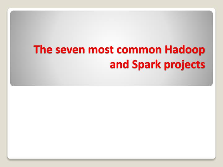 the seven most common hadoop and spark projects n.