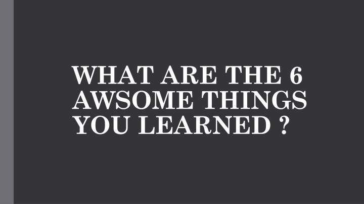 what are the 6 awsome things you learned n.