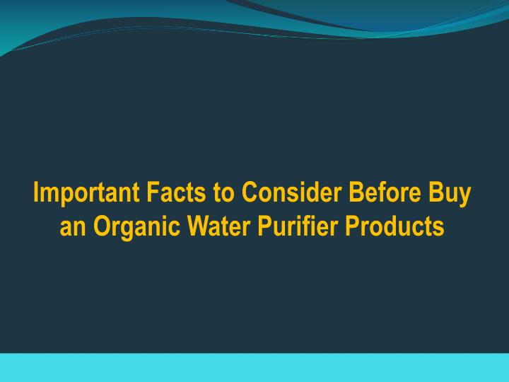 important facts to consider before buy an organic water purifier products n.