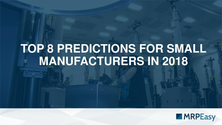 top 8 predictions for small manufacturers in 2018 n.
