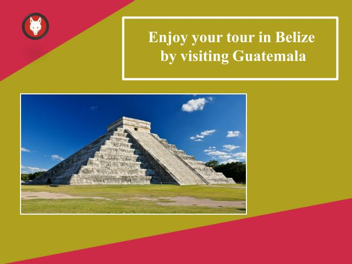 enjoy your tour in belize by visiting guatemala n.
