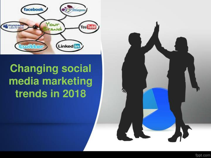 changing social media marketing trends in 2018 n.