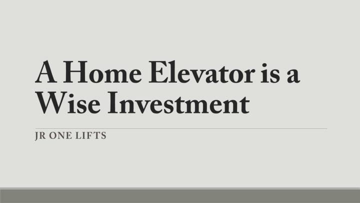 a home elevator is a wise investment n.