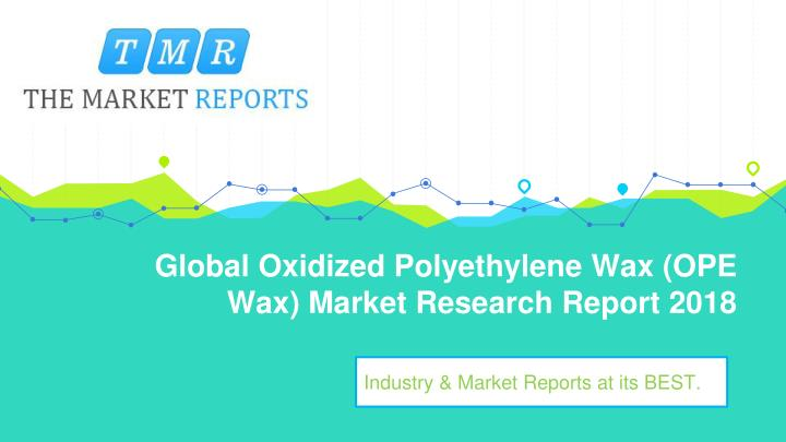 global oxidized polyethylene wax ope wax market research report 2018 n.