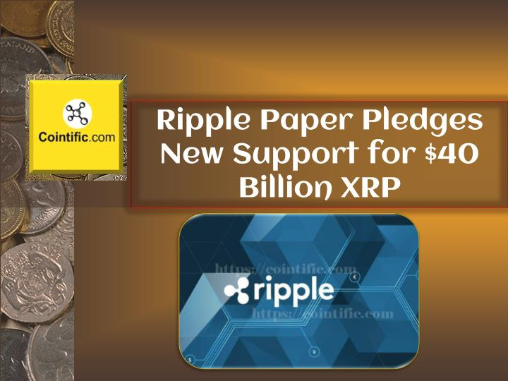 ripple paper pledges new support for 40 billion xrp n.
