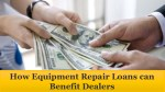 how equipment repair loans can benefit dealers