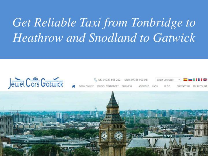 get reliable taxi from tonbridge to heathrow and snodland to gatwick n.