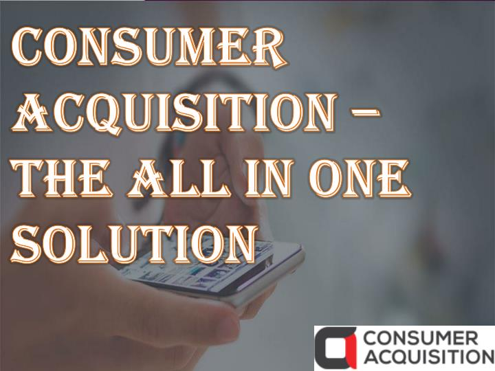 consumer acquisition the all in one solution n.