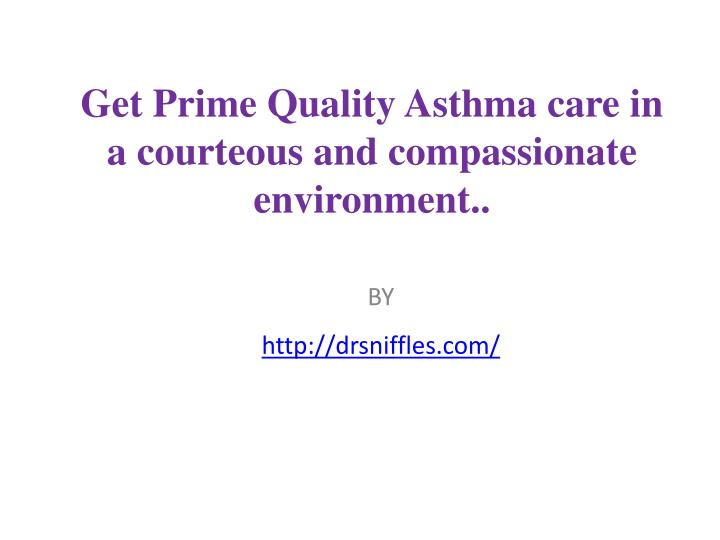 get prime quality asthma care in a courteous and compassionate environment n.