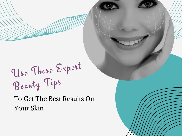 use these expert beauty tips to get the best n.