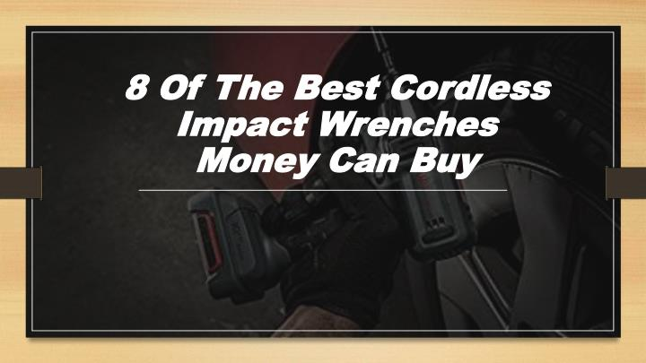 8 of the best cordless impact wrenches money can buy n.