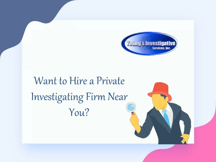 want to hire a private investigating firm near you n.