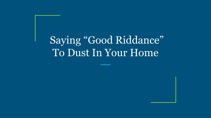saying good riddance to dust in your home n.