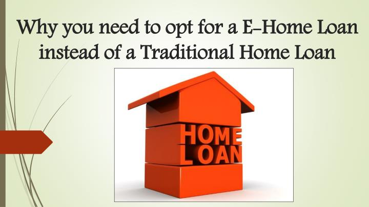 why you need to opt for a e home loan instead of a traditional home loan n.