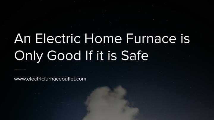 an electric home furnace is only good if it is safe n.
