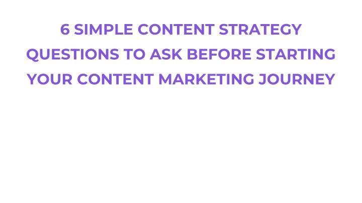 6 simple content strategy questions to ask before starting your content marketing journey n.