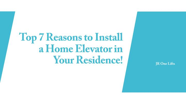 top 7 reasons to install a home elevator in your residence n.
