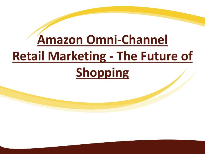 amazon omni channel retail marketing the future of shopping n.