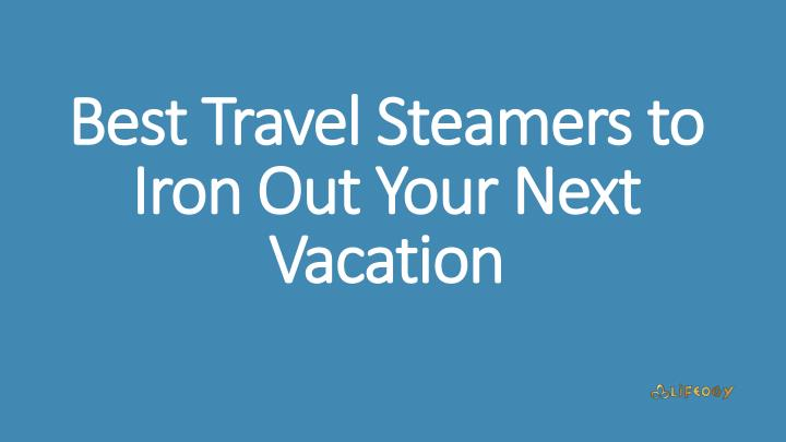 best travel steamers to iron out your next vacation n.