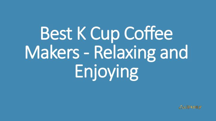 best k cup coffee makers relaxing and enjoying n.