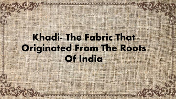 khadi the fabric that originated from the roots of india n.