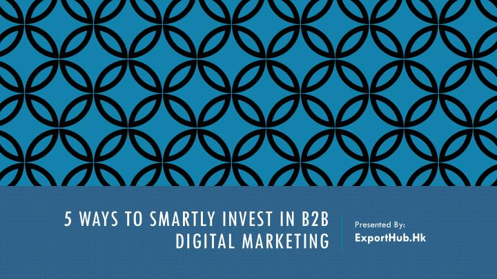 5 ways to smartly invest in b2b digital marketing n.