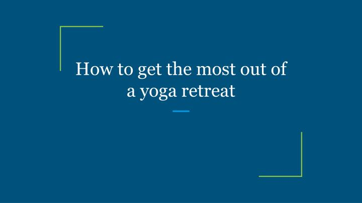 how to get the most out of a yoga retreat n.