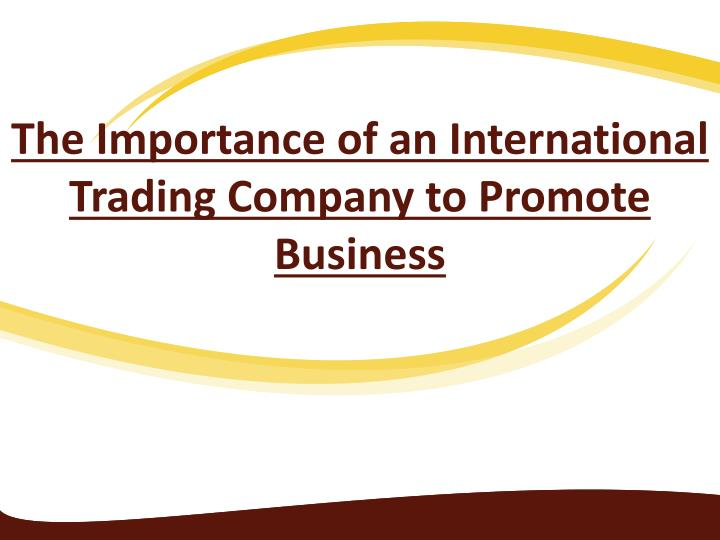 the importance of an international trading company to promote business n.