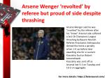 arsene wenger revolted by referee but proud of side despite thrashing