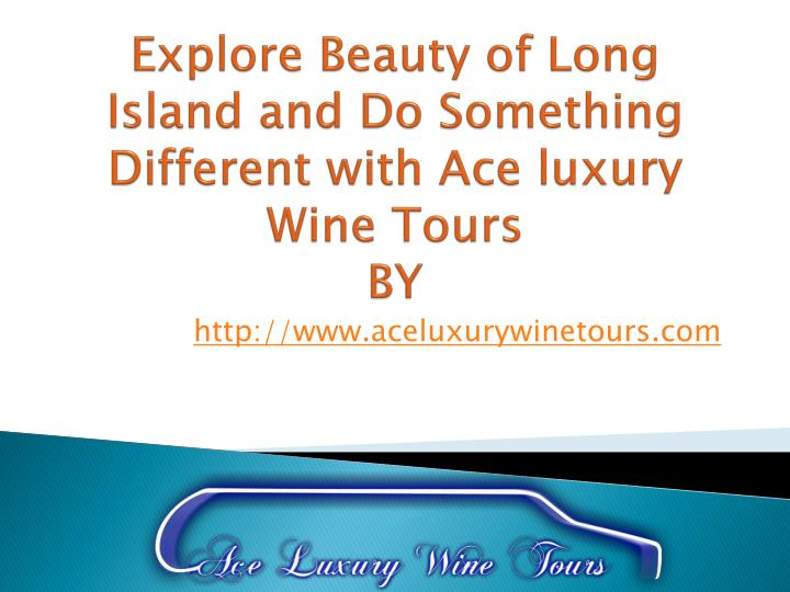 explore beauty of long island and do something different with ace luxury wine tours by n.