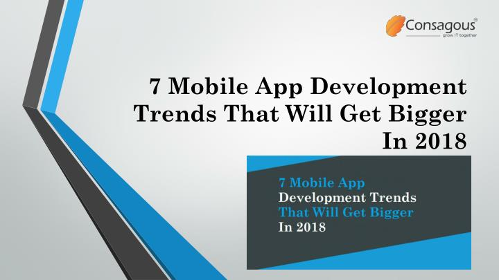 7 mobile app development trends that will get bigger in 2018 n.