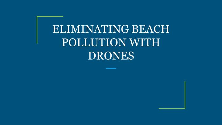 PPT - ELIMINATING BEACH POLLUTION WITH DRONES PowerPoint