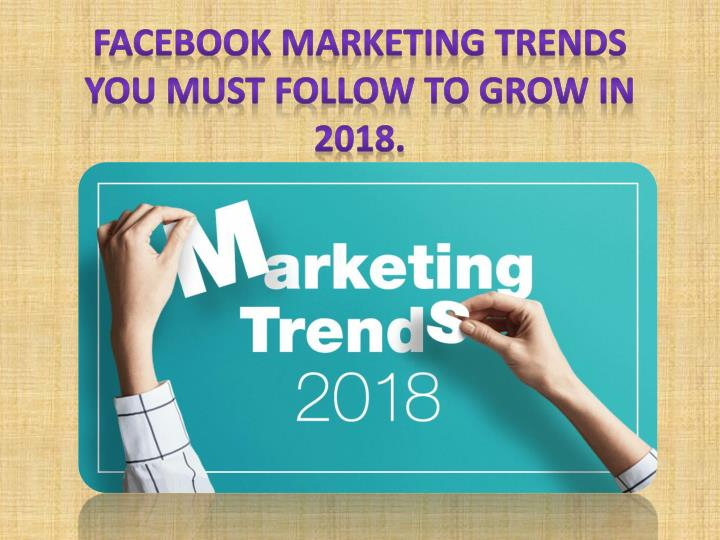 facebook marketing trends you must follow to grow in 2018 n.