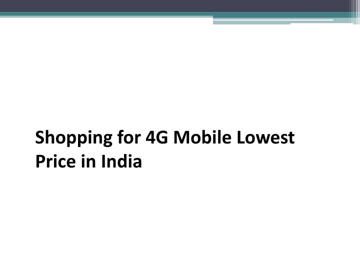 shopping for 4g mobile lowest price in india n.