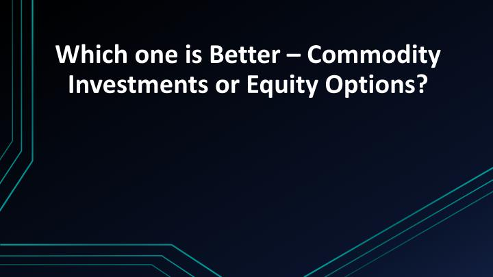 which one is better commodity investments or equity options n.