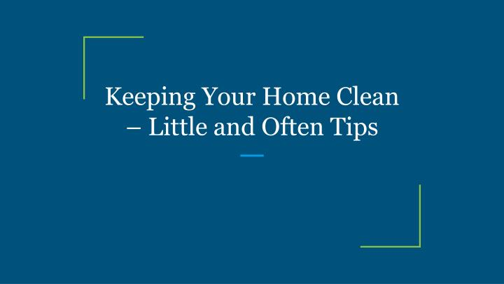 keeping your home clean little and often tips n.