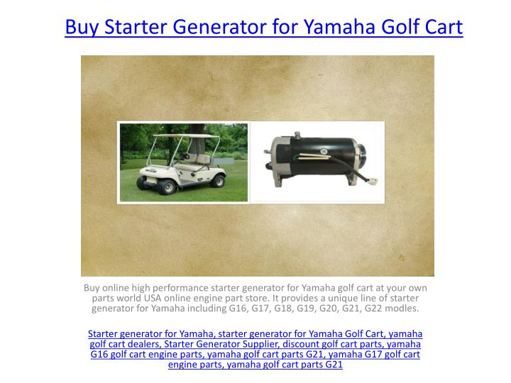 PPT - Starter Generator for Yamaha Golf Cart PowerPoint Presentation Used Yamaha Golf Cart Engines on yamaha motorcycle engines, yamaha jet ski engines, yamaha dirt bike engines, yamaha boat engines, yamaha snowmobile engines, yamaha toyota engines, go kart engines, rat rod engines, yamaha utility golf carts, yamaha gas golf cars, yamaha g16 engine specs, yamaha u max utility cart,