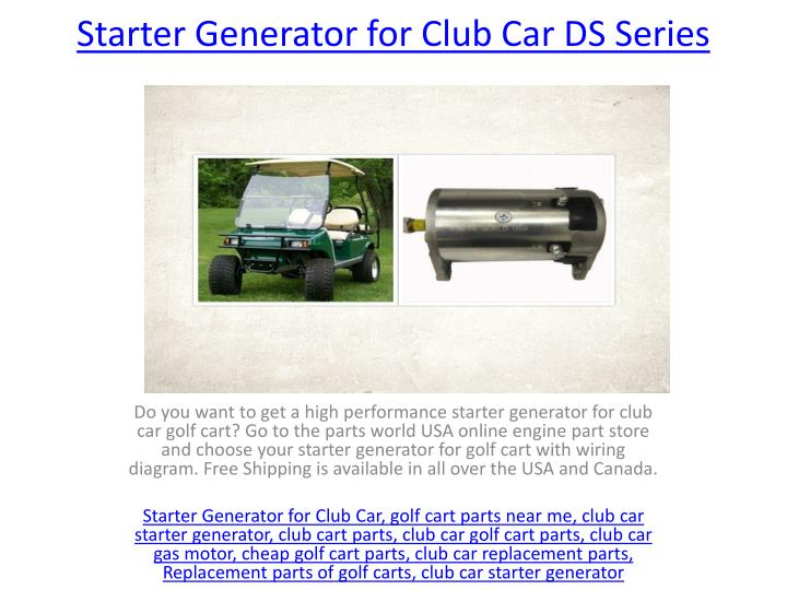 PPT - Starter Generator for Club Car DS Series PowerPoint ... Club Car Wiring Diagram Series on club car fuel diagram, 1991 club car electrical diagram, club cart diagram, club car throttle diagram, club car pedal switch, club car parts, club car body diagram, club car ignition switch, club car motor diagram, club car switch diagram, club car ignition system, club car lighting diagram, club car motor wiring, club car ignition diagram, club car fuse, club car assembly diagram, club car controller diagram, club car 8 volt batteries, club car ds wiring, club car 48v electrical diagram,