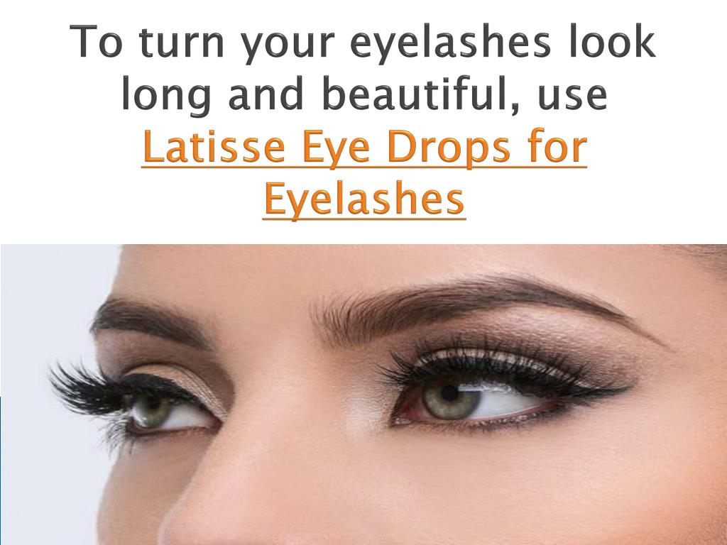 Ppt Latisse Eye Drops Makes Your Eyelashes Look Lengthy And