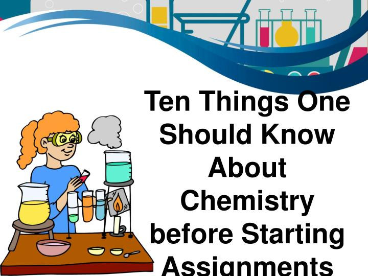 ten things one should know about chemistry before starting assignments n.