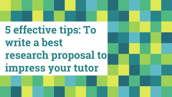 5 effective tips to write a best research proposal to impress your tutor n.