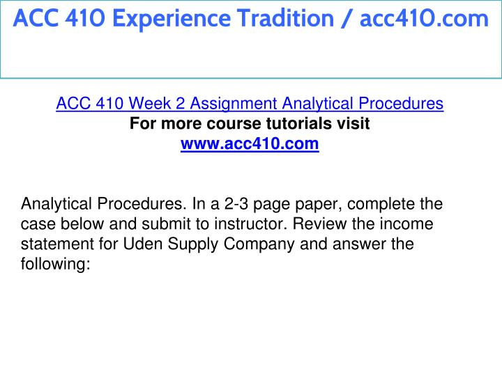 acc 410 week 2 assignment analytical Acc410 / acc 410 - week 1 assignment john clinton, owner of clinton company, applied for a bank loan and was informed by the banker that audited financial statements of the business had to be submitted before the bank could consider the loan application.