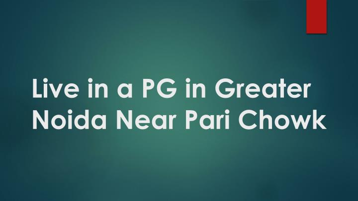 live in a pg in greater noida near pari chowk n.