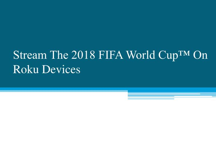 stream the 2018 fifa world cup on roku devices n.