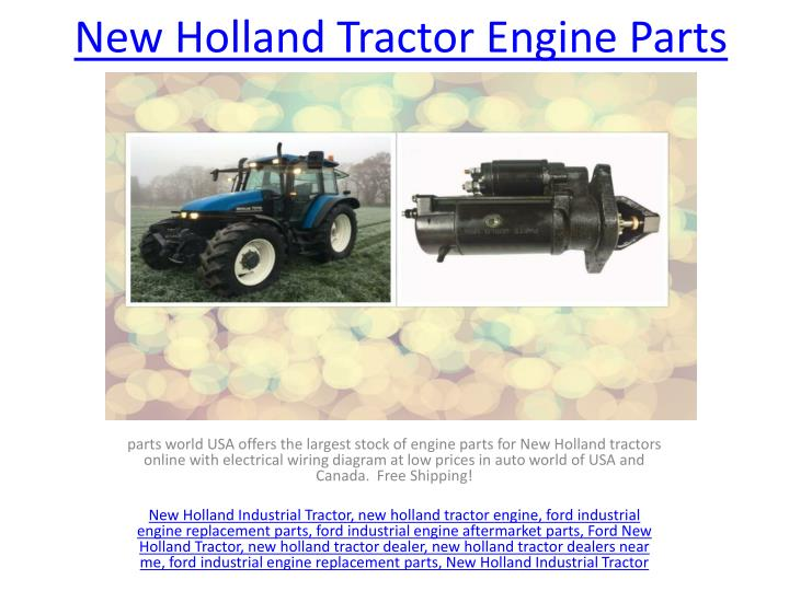 PPT - New Holland Industrial Tractor Parts PowerPoint ... New Holland Tractor Wiring Diagrams on new holland tractor headlights, new holland tractor 7740, new holland tractor wheels, new holland tractor ecu, new holland tractor attachments, new holland tractor lights, new holland tv145, new holland tractor steering, new holland belt diagram, new holland tractor battery, new holland ts110 wiring-diagram, new holland tractor remote control, new holland tractors used, new holland ls180 service manual, new holland tractor oil filter, new holland tractor specifications, new holland tractor engine, new holland schematics, new holland tractor ford, new holland tractor circuit breaker,