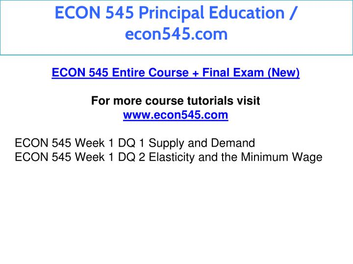 econ 545 week 8 final exam Your final exam will take place at your usual classroom see the general course info link for the day and time for your section the final exam is cumulative all material covered in the lectures, readings, and other assignments is fair game for the test see the course outline and reading assignments link.