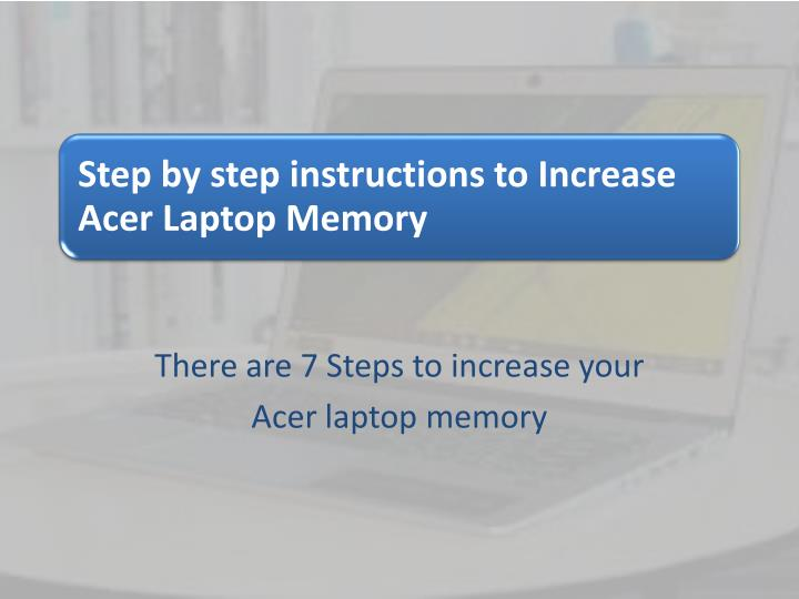 there are 7 steps to increase your acer laptop memory n.