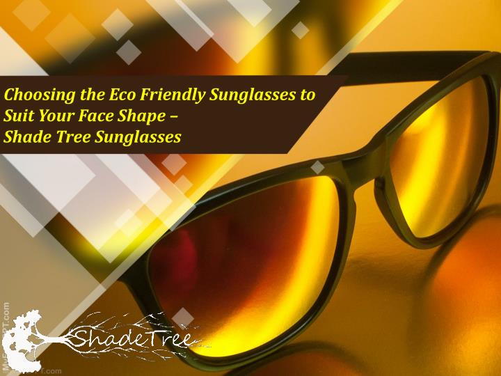 c1f95f45b9d6 Choosing the Eco Friendly Sunglasses to Suit Your Face Shape –. Shade Tree  Sunglasses