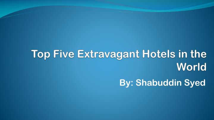 top five extravagant hotels in the world n.