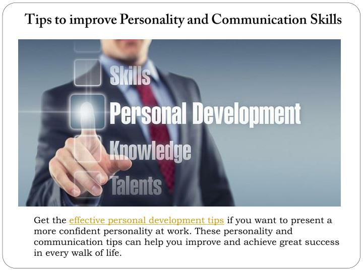 methods to improve personal and professional skills If you want to improve your writing skills, writing on a regular basis will not only diminish your fear of the blank page (or blinking cursor), it will also help you develop a unique style so, even if nobody reads it, keep writing.